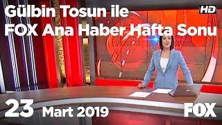 23 Mart 2019 Gülbin Tosun ile FOX Ana Haber Hafta Sonu