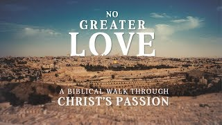 No Greater Love: A Biblical Walk Through Christ's Passion – Ascension