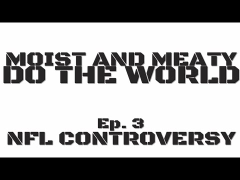 Moist and Meaty do the World Podcast Ep. 3 - The NFL Controversy