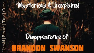 Mysterious and Unsolved Disappearance Of Brandon Swanson