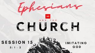 We Are The Church - Session 15 : Imitators of God
