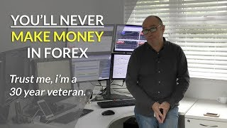 Why you'll NEVER make money trading Forex. Trust me I'm a 30 year veteran.