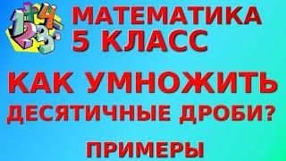 МАТЕМАТИКА 5 класс. КАК УМНОЖИТЬ ДЕСЯТИЧНЫЕ ДРОБИ? Примеры