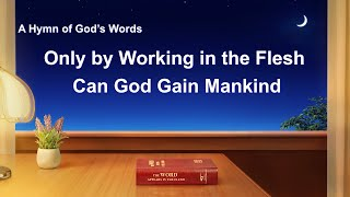 """Only by Working in the Flesh Can God Gain Mankind"" 