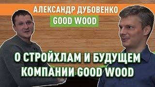 александр Дубовенко о СтройХлам, доме за 100 дней и будущем компании Good Wood (часть 2)