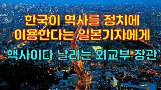 한국이 역사를 정치에 이용한다는 일본기자에게 핵사이다 날리는 외교부 장관
