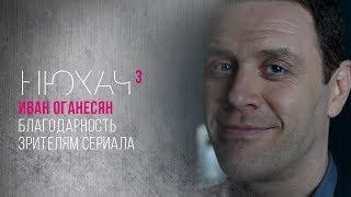 Благодарность зрителям сериала «Нюхач» от Ивана Оганесяна