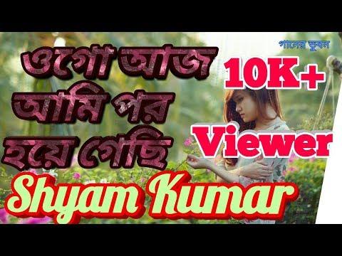 Ogo Aaj Ami Par Haye Gachhi✓ ওগো আজ আমি পর হয়ে গেছি✓ Shyam Kumar