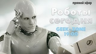 GEEK-ZONE. РОБОТЫ СЕГОДНЯ + РОЗЫГРЫШ #2