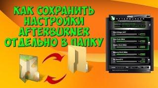 Как сохранить настройки MSI Afterburner отдельно в папку ?
