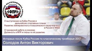 Солодов Антон Викторович  Интервью после Кубка России по классическому троеборью 2017