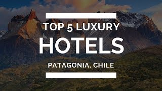 Top 5 Luxury Hotels in Patagonia, Chile