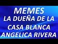 Memes De La Dueña De La Casa Blanca - Memes La Dueña Angelica Rivera