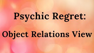 Psychic Regret: Object Relations View. Part 9 of Mini-video Series Object Relations Clinical Theory