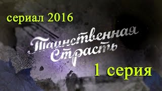 Таинственная страсть 1 серия - Русские новинки фильмов 2016 - краткое содержание