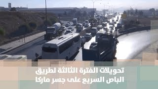 تحويلات الفترة الثالثة لطريق الباص السريع على جسر ماركا - محافظة الزرقاء