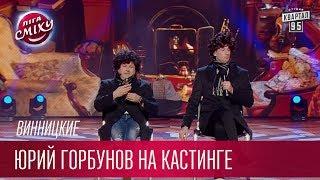 Главное, что нет Горянского - Юрий Горбунов на кастинге - Винницкие | Лига Смеха 2017