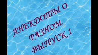 АНЕКДОТЫ О РАЗНОМ  ВЫПУСК 1