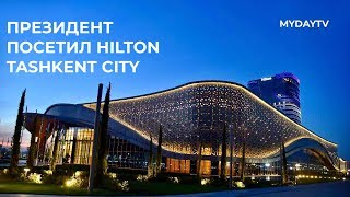 Президент Узбекистана осмотрел готовый отель Hilton