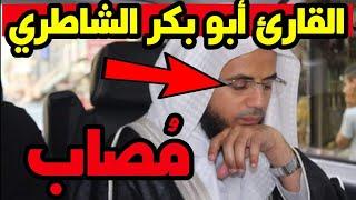 إصابة القارئ أبو بكر الشاطري بالمرض وأول تعليق منه