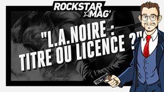 L.A. NOIRE : TITRE OU LICENCE ? | Rockstar Mag'