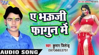 ऐ भौजी फागुन मे Fagua Ke Lagua Kumar Jitendra Bhojpuri Holi Songs 2017 New