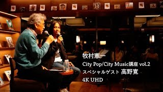 牧村憲一「City Pop/City Music講座」vol.2 「高野寛」(4K UHD)