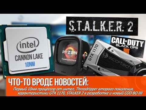 Первый 10nm процессор от intel, характеристики GTX 1170 и STALKER 2 в разработке!