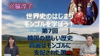 【12月7日配信】世界史のはじまり モンゴルを学ぼう! 第7回 韓国の悲しい歴史  高麗はモンゴルに支配された国 宮脇淳子 桜林美佐 【チャンネルくらら】
