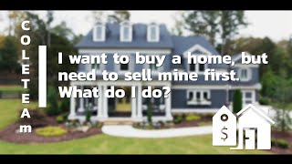 I want to buy a home, but need to sell mine first. What do I do?