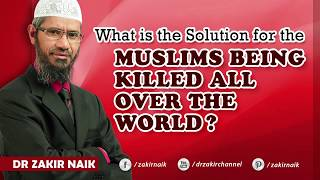 What is the Solution for the Muslims being Killed all over the World?