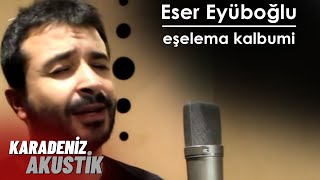 Eser Eyüboğlu - Eşelema Kalbumi #KaradenizAkustik