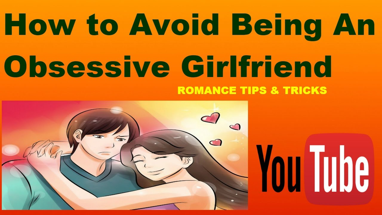 How to Avoid Being an Obsessive Girlfriend advise