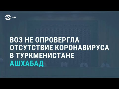 ВОЗ согласилась – коронавируса в Туркменистане нет | АЗИЯ | 15.07.20