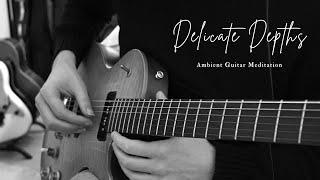 Delicate Depths// Ambient Guitar Meditation