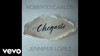 Roberto Carlos, Jennifer Lopez - Chegaste (Audio)