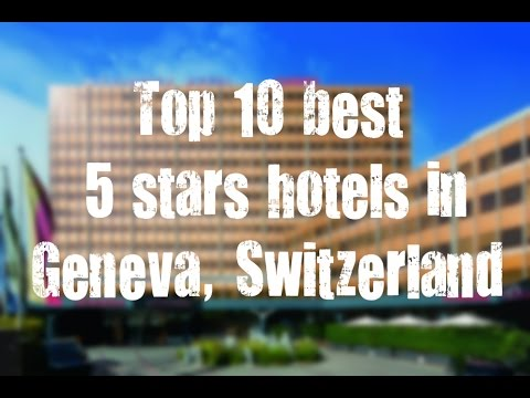 Top 10 Best 5 Stars Hotels In Geneva, Switzerland Sorted By Rating Guests