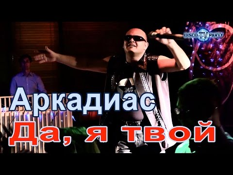 АРКАДИАС - Да, я твой - DISCO TV PARTY