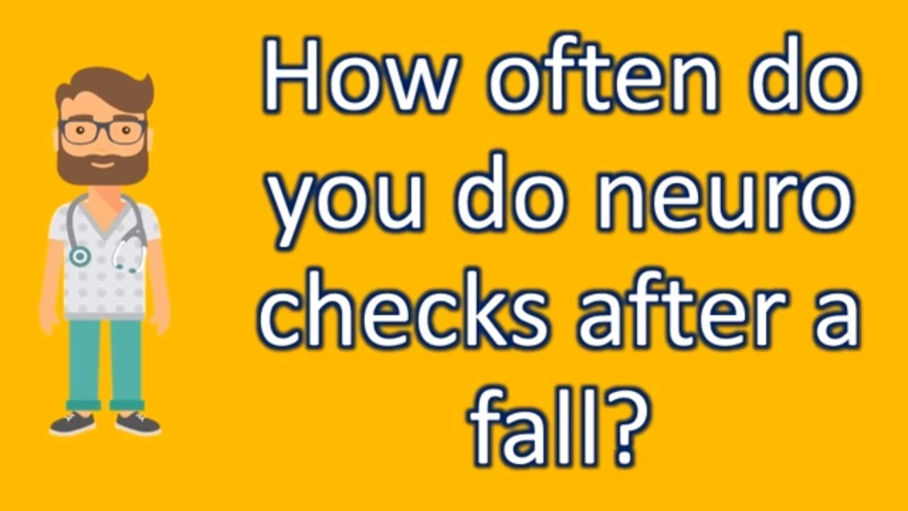 how often do you do neuro checks after a fall most asked questions on health