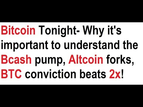 Bitcoin Tonight- Why it's important to understand the Bcash pump, Altcoin forks, BTC conviction!