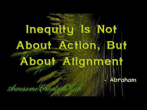 Abraham Hicks snippet:  Inequity Is Not About Action, But About Alignment