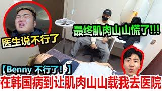 医生说不行了!!!在韩国病到让肌肉山山载我去医院!最终肌肉山山慌了!!Benny到底什么事???