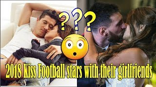 Kiss Football stars with their girlfriends 2018
