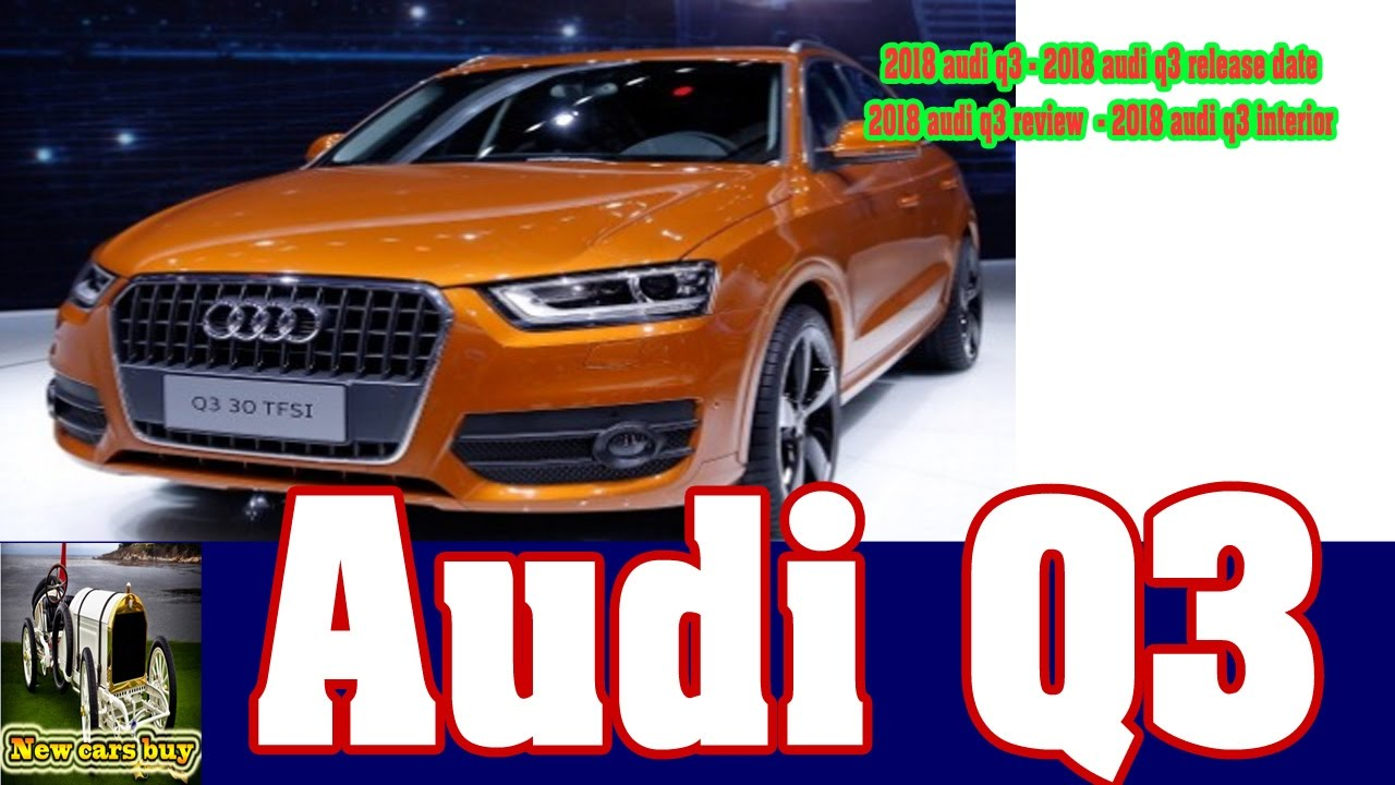 2018 audi q3 2018 audi q3 release date 2018 audi q3. Black Bedroom Furniture Sets. Home Design Ideas