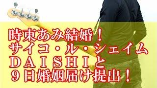 時東あみ結婚!サイコ・ル・シェイムDAISHIと婚姻届け提出! タレ...