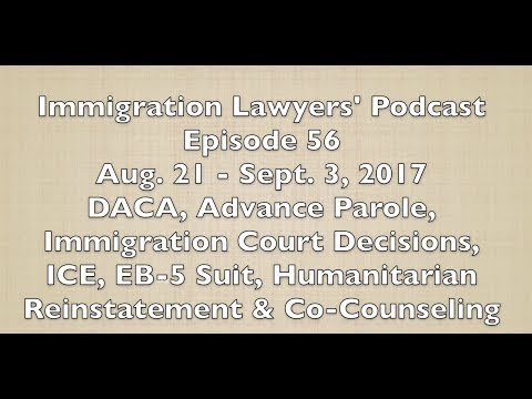 [56] DACA, Advance Parole, Court Decisions, ICE, EB-5, Humanitarian Reinstatement & Co-Counseling