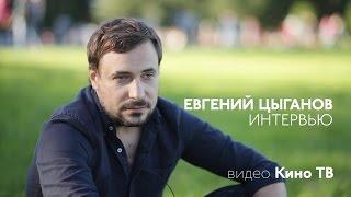 ИНТЕРВЬЮ: Евгений Цыганов...
