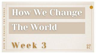 How We Change The World | Week 3 | February 21, 2021