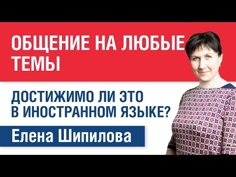 Общение на любые темы: достижимо ли это в иностранном языке? Елена Шипилова.