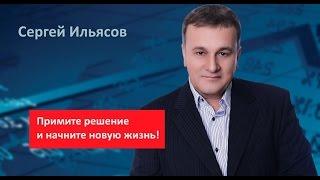 Сергей Ильясов. Примите решение и начните новую жизнь!